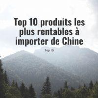 Top 10 produits les plus rentables à importer de Chine